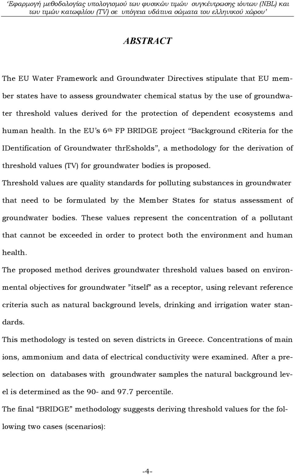 In the EU s 6 th FP BRIDGE project Background criteria for the IDentification of Groundwater thresholds, a methodology for the derivation of threshold values (TV) for groundwater bodies is proposed.