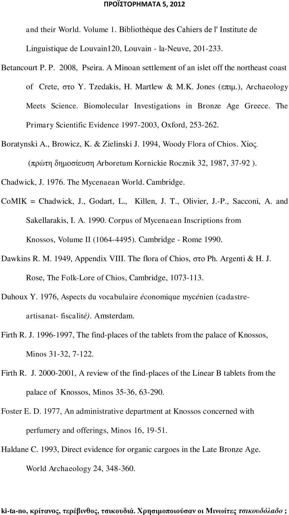 The Primary Scientific Evidence 1997-2003, Oxford, 253-262. Boratynski A., Browicz, K. & Zielinski J. 1994, Woody Flora of Chios. Υίνο. (πξψηε δεκνζίεπζε Arboretum Kornickie Rocznik 32, 1987, 37-92 ).