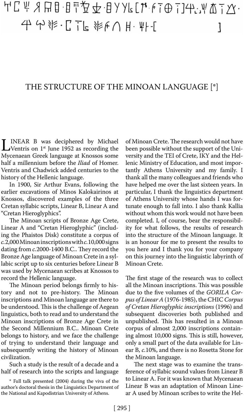 In 1900, Sir Arthur Evans, following the earlier excavations of Minos Kalokairinos at Knossos, discovered examples of the three Cretan syllabic scripts, Linear B, Linear A and Cretan Hieroglyphics.