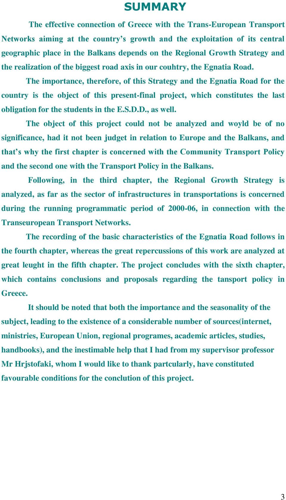 The importance, therefore, of this Strategy and the Egnatia Road for the country is the object of this present-final project, which constitutes the last obligation for the students in the E.S.D.