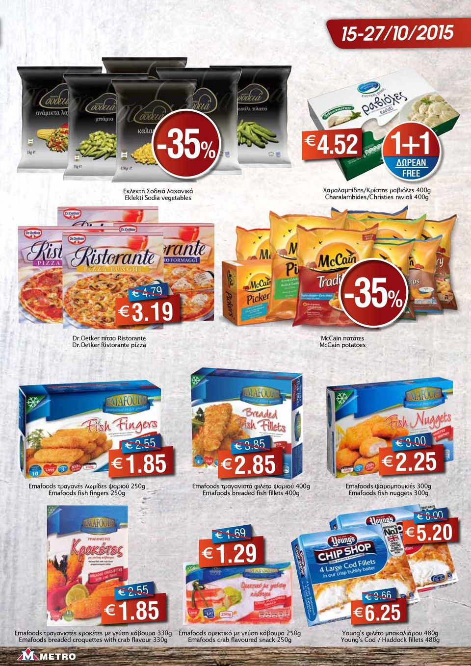 85 Emafoods τραγανιστά φιλέτα ψαριού 400g Emafoods breaded fish fillets 400g 3.00 2.25 Emafoods ψαρομπουκιές 300g Emafoods fish nuggets 300g 1.69 1.29 8.00 5.20 2.55 1.