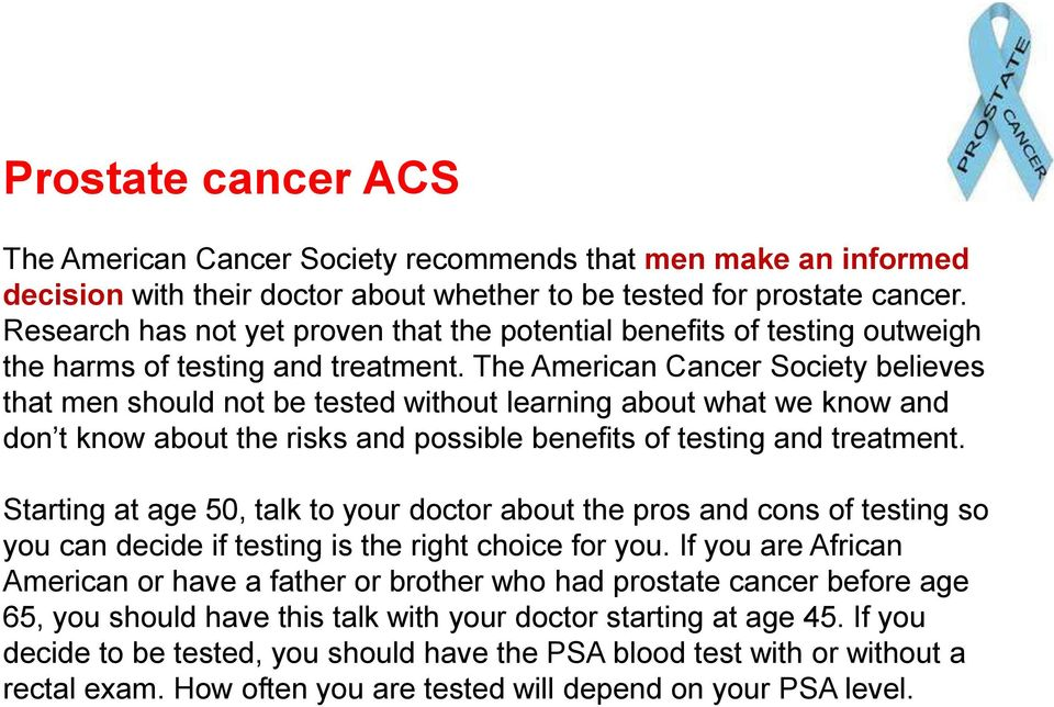 The American Cancer Society believes that men should not be tested without learning about what we know and don t know about the risks and possible benefits of testing and treatment.