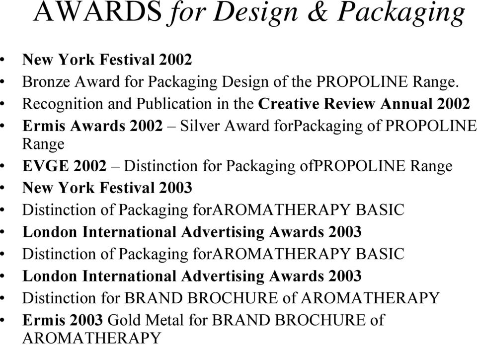 for Packaging ofpropoline Range New York Festival 2003 Distinction of Packaging foraromatherapy BASIC London International Advertising Awards 2003