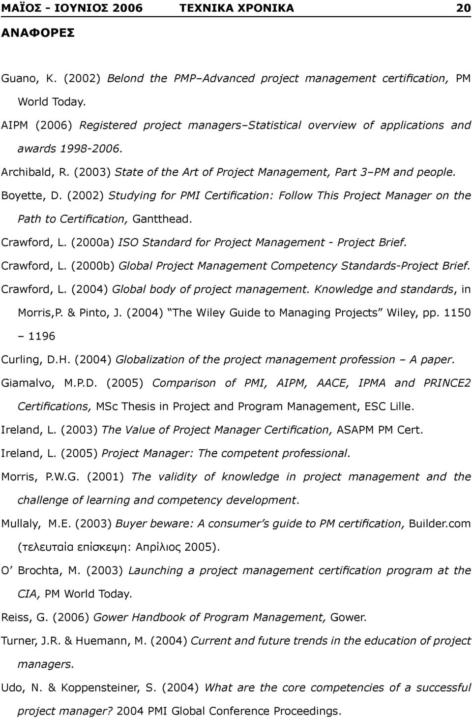 (2002) Studying for PMI Certification: Follow This Project Manager on the Path to Certification, Gantthead. Crawford, L. (2000a) ISO Standard for Project Management - Project Brief. Crawford, L. (2000b) Global Project Management Competency Standards-Project Brief.