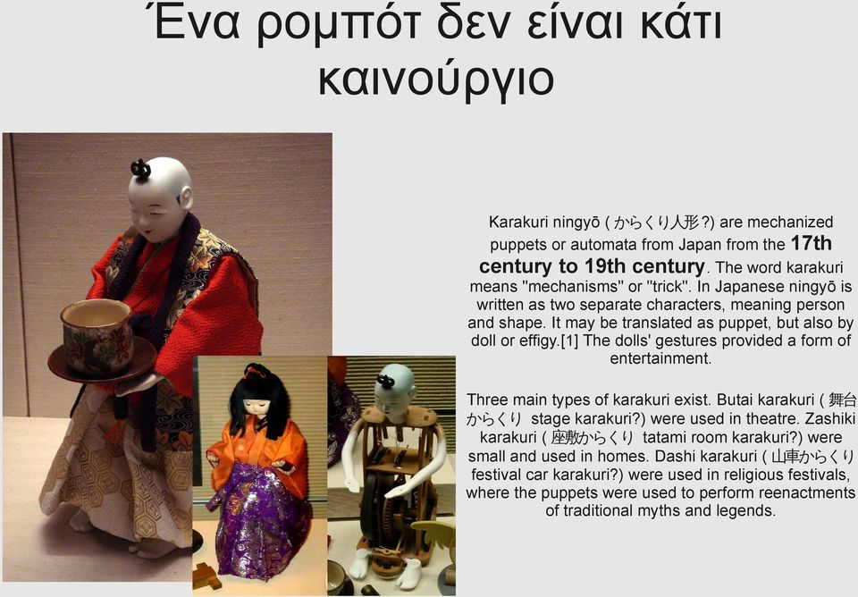 It may be translated as puppet, but also by doll or effigy.[1] The dolls' gestures provided a form of entertainment. Three main types of karakuri exist.