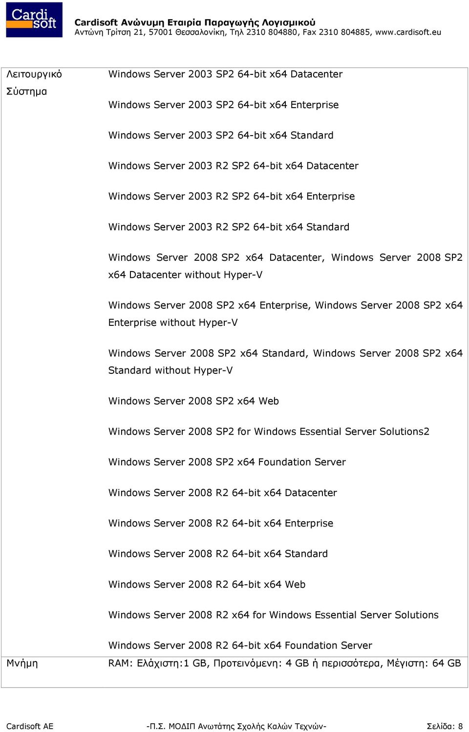 Hyper-V Windows Server 2008 SP2 x64 Enterprise, Windows Server 2008 SP2 x64 Enterprise without Hyper-V Windows Server 2008 SP2 x64 Standard, Windows Server 2008 SP2 x64 Standard without Hyper-V