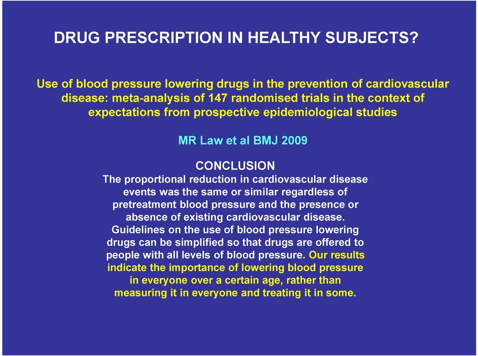 studies MR Law et al BMJ 2009 CONCLUSION The proportional reduction in cardiovascular disease events was the same or similar regardless of pretreatment blood pressure and the presence or