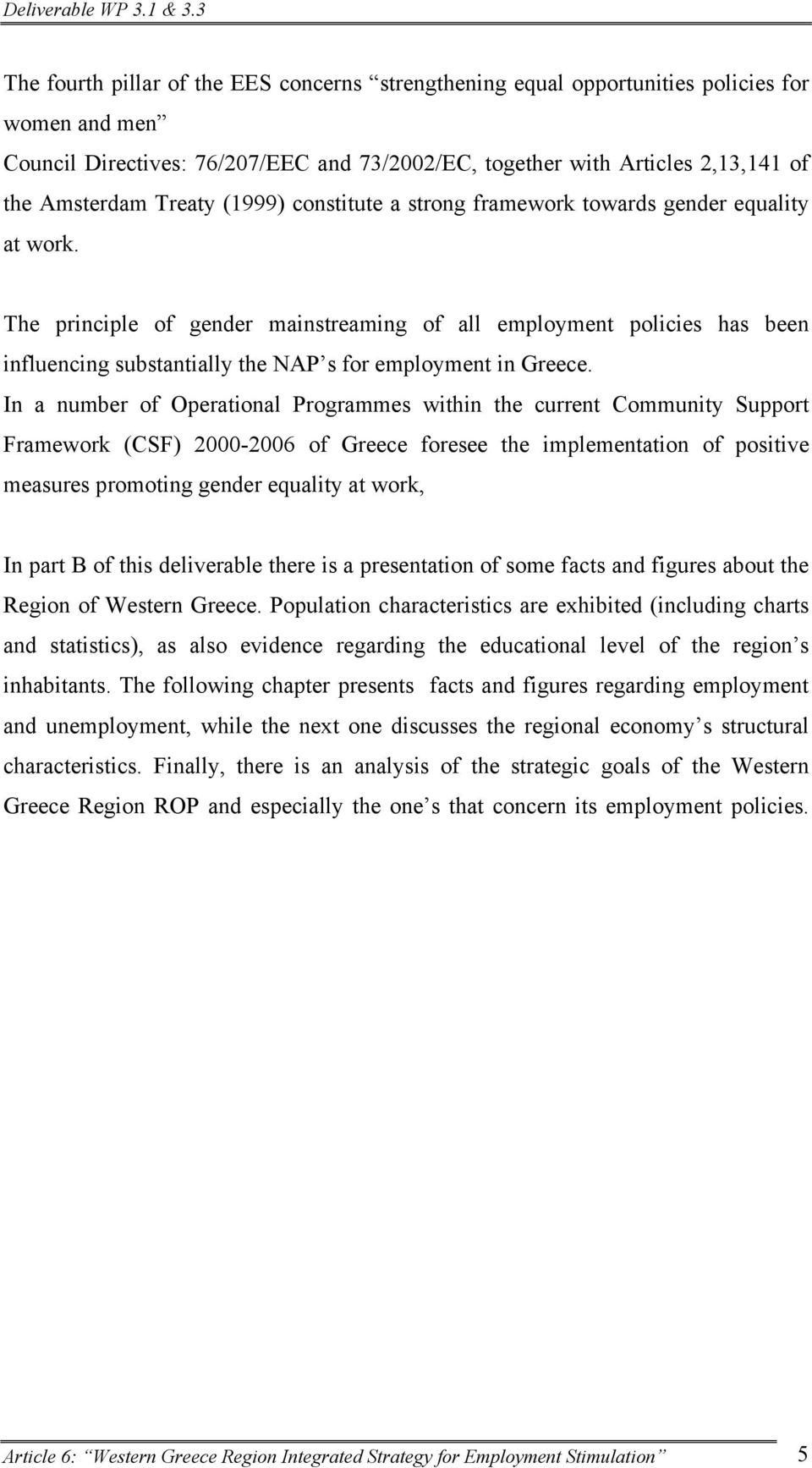 The principle of gender mainstreaming of all employment policies has been influencing substantially the NAP s for employment in Greece.
