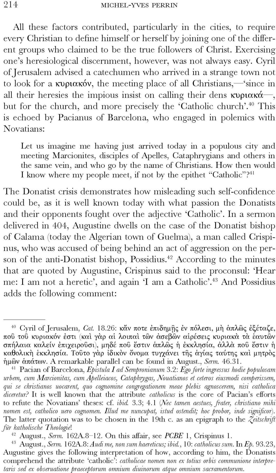 Cyril of Jerusalem advised a catechumen who arrived in a strange town not to look for a κυριακόν, the meeting place of all Christians, since in all their heresies the impious insist on calling their