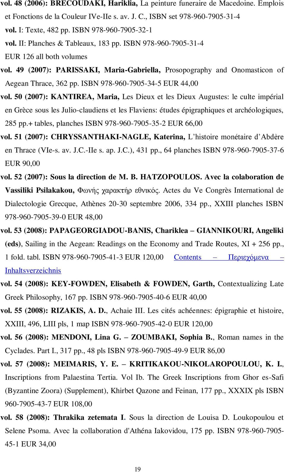 49 (2007): PARISSAKI, Maria-Gabriella, Prosopography and Onomasticon of Aegean Thrace, 362 pp. ISBN 978-960-7905-34-5 EUR 44,00 vol.