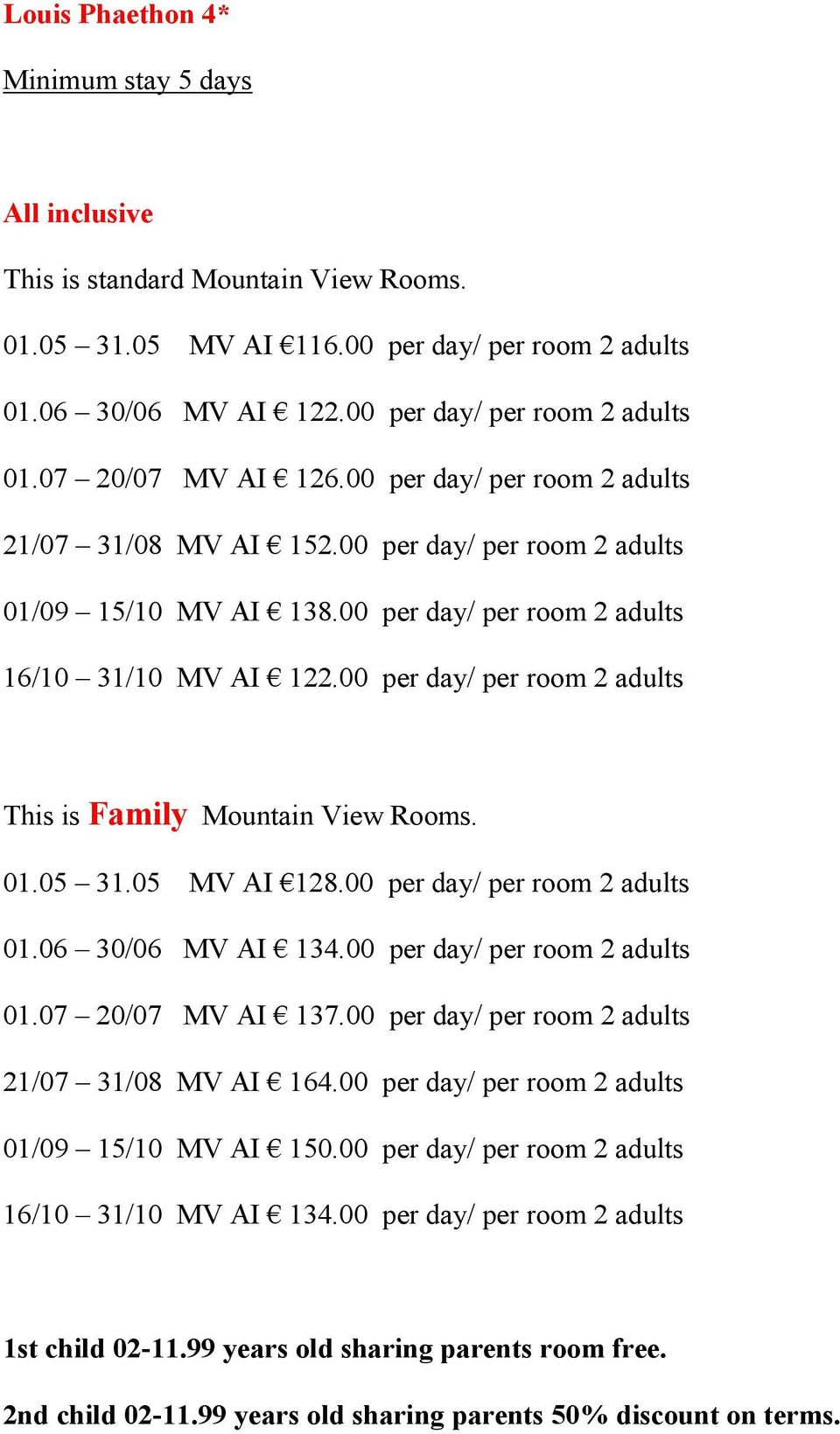 00 per day/ per room 2 adults This is Family Mountain View Rooms. 01.05 31.05 MV AI 128.00 per day/ per room 2 adults 01.06 30/06 MV AI 134.00 per day/ per room 2 adults 01.07 20/07 MV AI 137.
