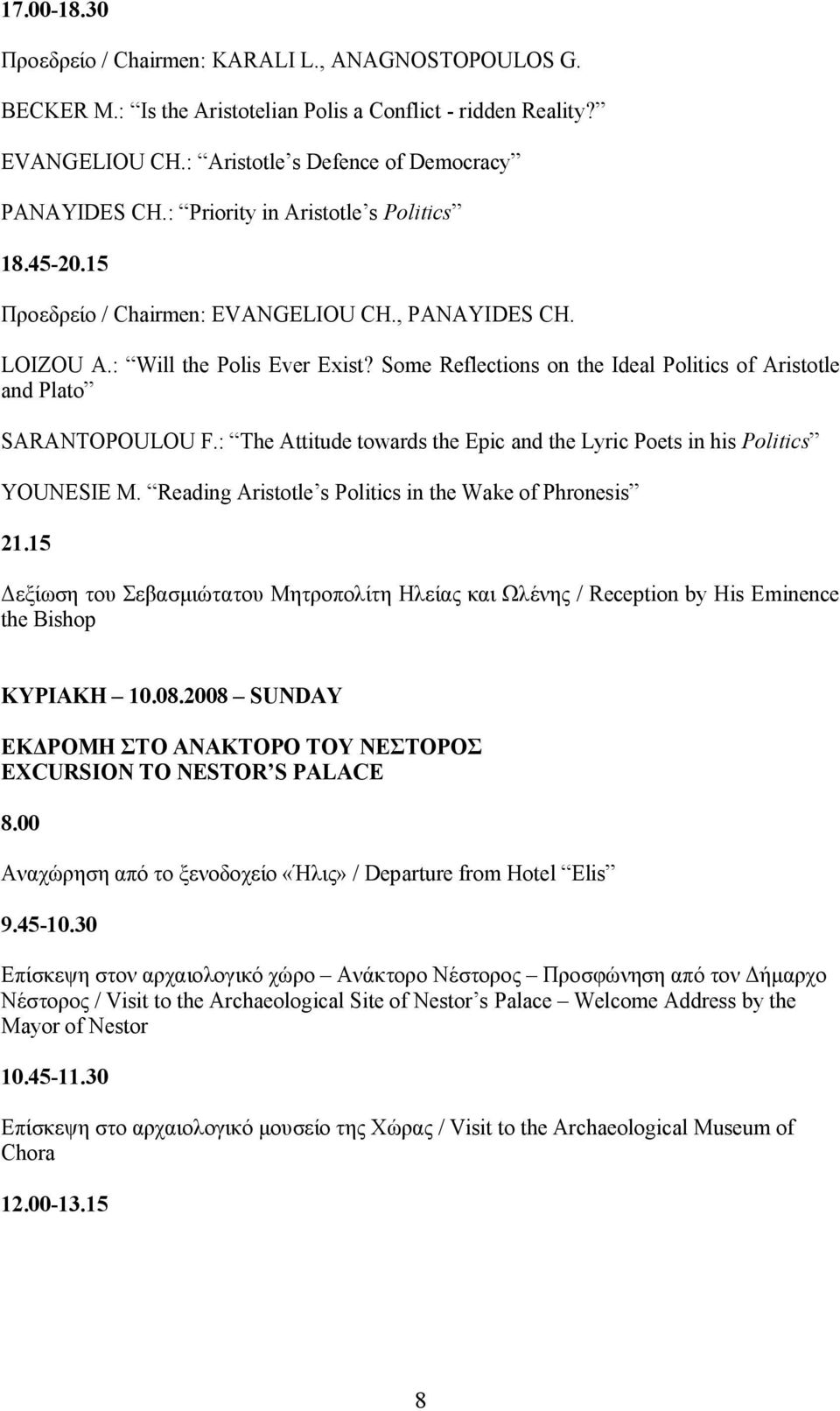 Some Reflections on the Ideal Politics of Aristotle and Plato SARANTOPOULOU F.: The Attitude towards the Epic and the Lyric Poets in his Politics YOUNESIE M.