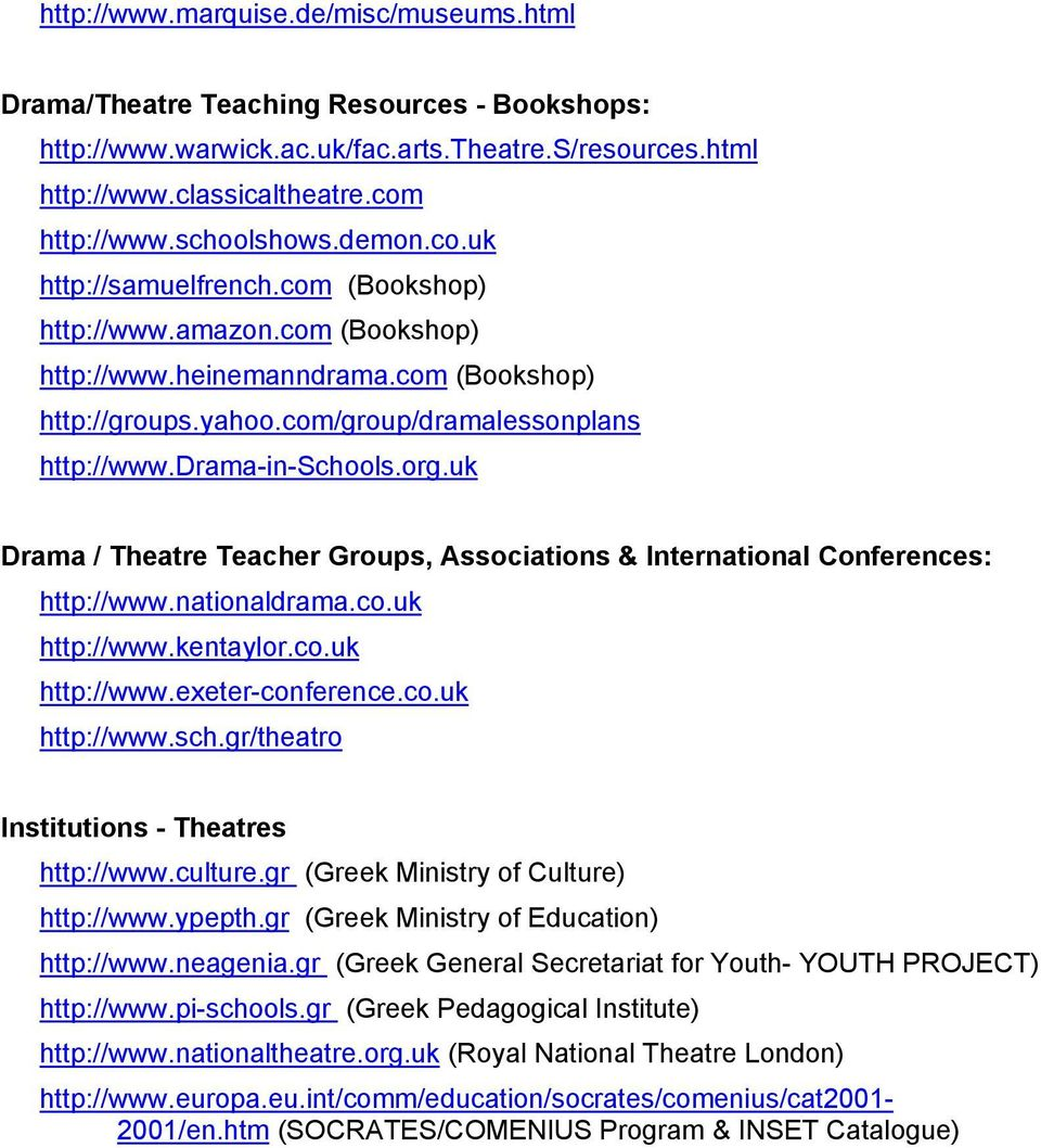 drama-in-schools.org.uk Drama / Theatre Teacher Groups, Associations & International Conferences: http://www.nationaldrama.co.uk http://www.kentaylor.co.uk http://www.exeter-conference.co.uk http://www.sch.gr/theatro Institutions - Theatres http://www.