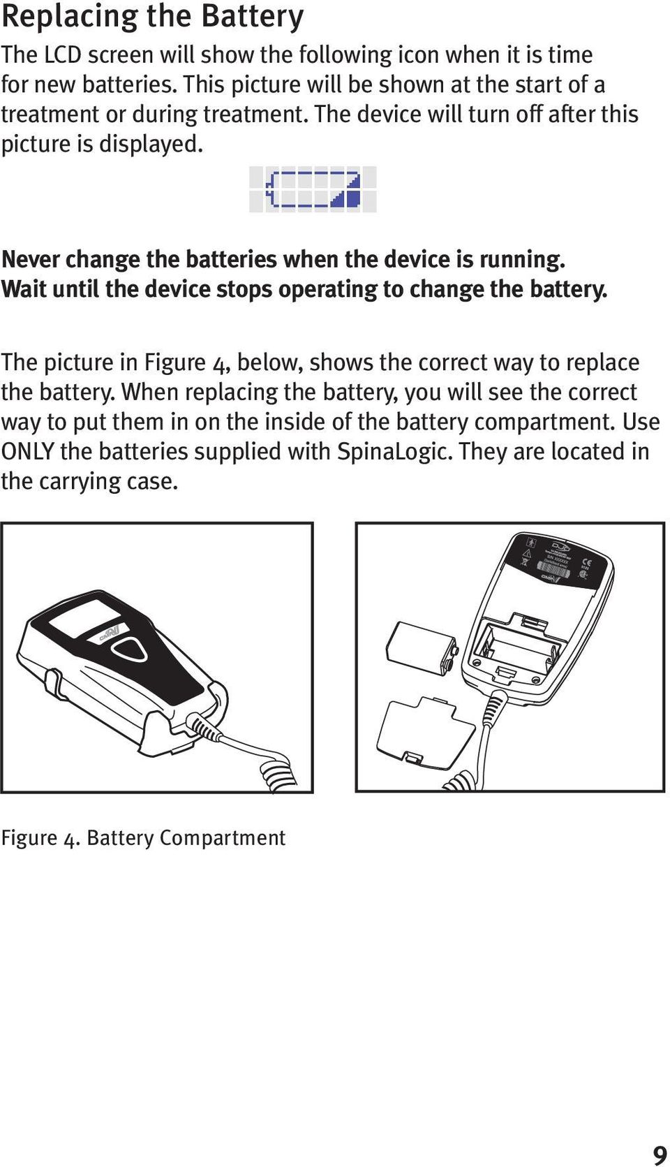 Never change the batteries when the device is running. Wait until the device stops operating to change the battery.