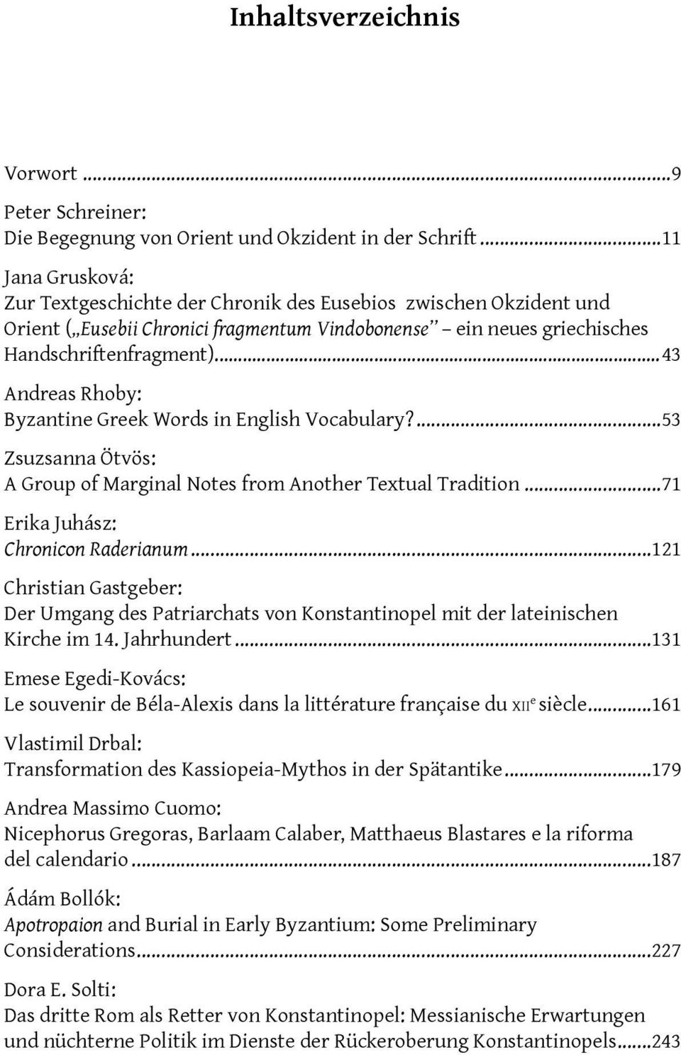 ..43 Andreas Rhoby: Byzantine Greek Words in English Vocabulary?...53 Zsuzsanna Ötvös: A Group of Marginal Notes from Another Textual Tradition...71 Erika Juhász: Chronicon Raderianum.
