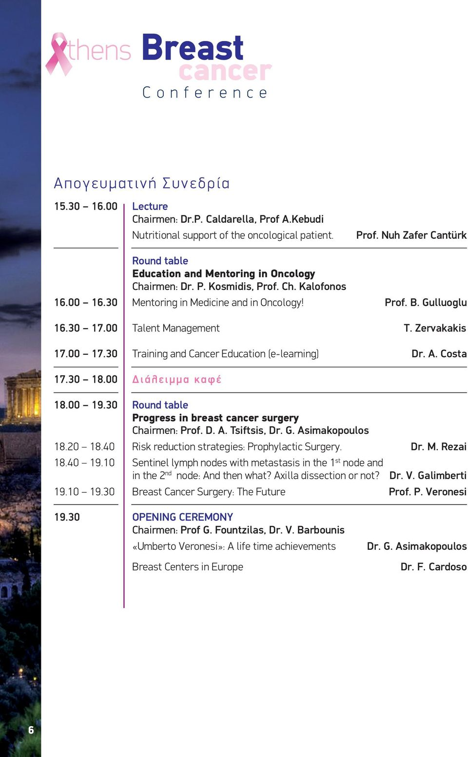 30 Training and Cancer Education (e-learning) Dr. A. Costa 17.30 18.00 Διάλειμμα καφέ 18.00 19.30 Round table Progress in breast surgery Chairmen: Prof. D. A. Tsiftsis, Dr. G. Asimakopoulos 18.20 18.