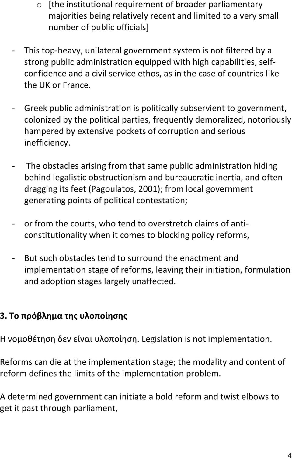 - Greek public administration is politically subservient to government, colonized by the political parties, frequently demoralized, notoriously hampered by extensive pockets of corruption and serious