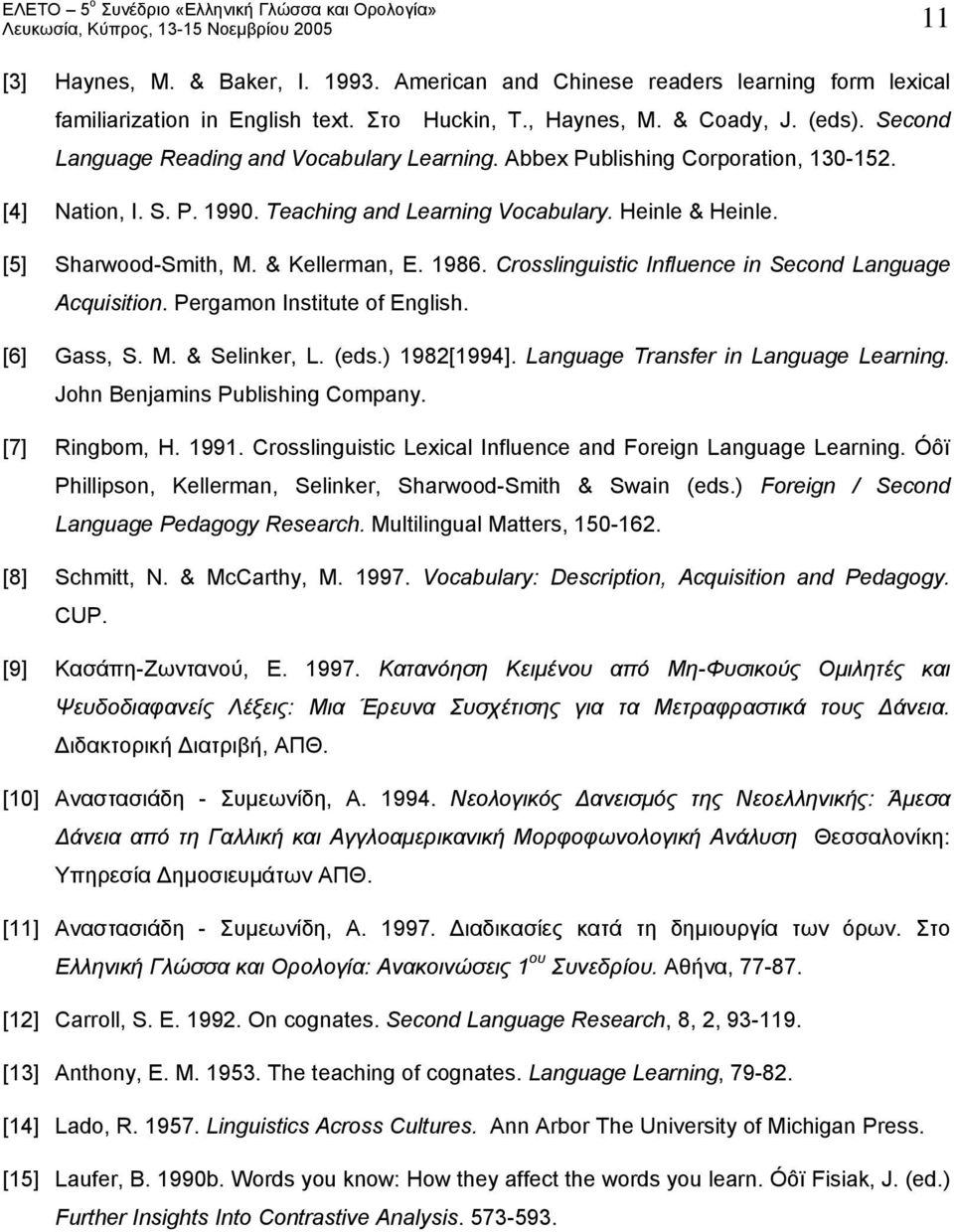 & Kellerman, E. 1986. Crosslinguistic Influence in Second Language Acquisition. Pergamon Institute of English. [6] Gass, S. M. & Selinker, L. (eds.) 1982[1994]. Language Transfer in Language Learning.