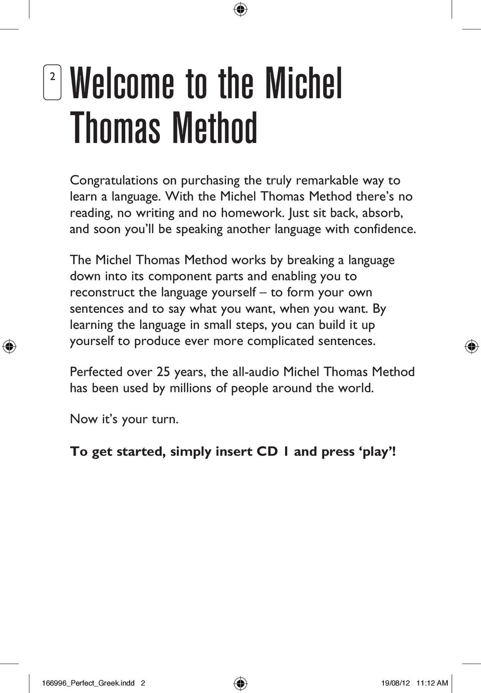 The Michel Thomas Method works by breaking a language down into its component parts and enabling you to reconstruct the language yourself to form your own sentences and to say what you want, when you