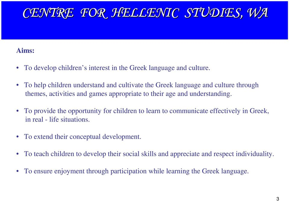 and understanding. To provide the opportunity for children to learn to communicate effectively in Greek, in real - life situations.
