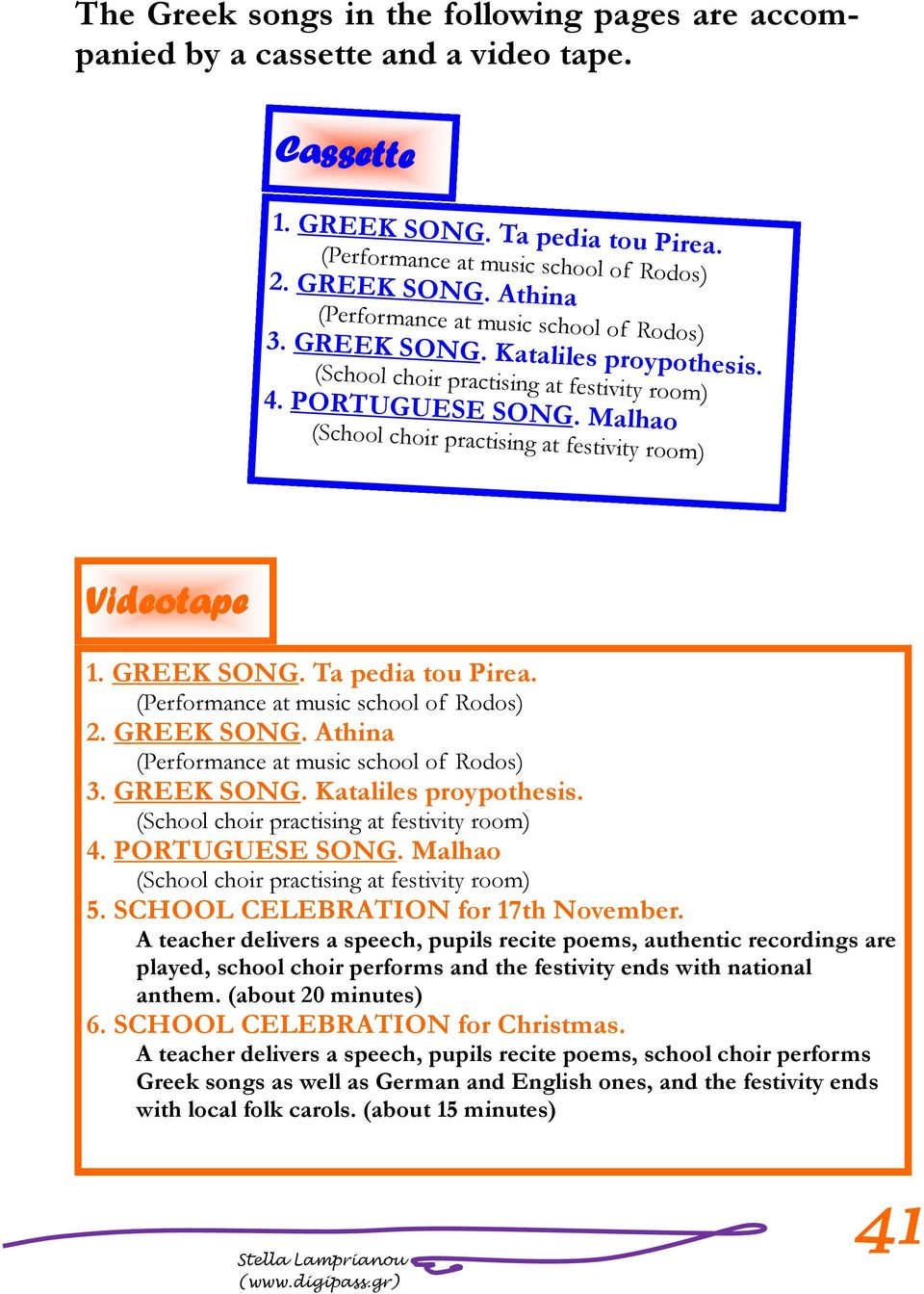 (Performance at music school of Rodos) 2. GREEK SONG. Athina (Performance at music school of Rodos) 3. GREEK SONG. Kataliles proypothesis. (School choir practising at festivity room) 4.