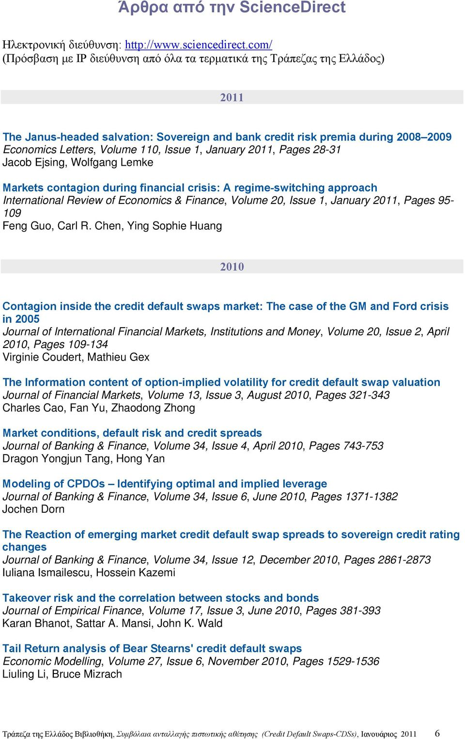 Issue 1, January 2011, Pages 28-31 Jacob Ejsing, Wolfgang Lemke Markets contagion during financial crisis: A regime-switching approach International Review of Economics & Finance, Volume 20, Issue 1,