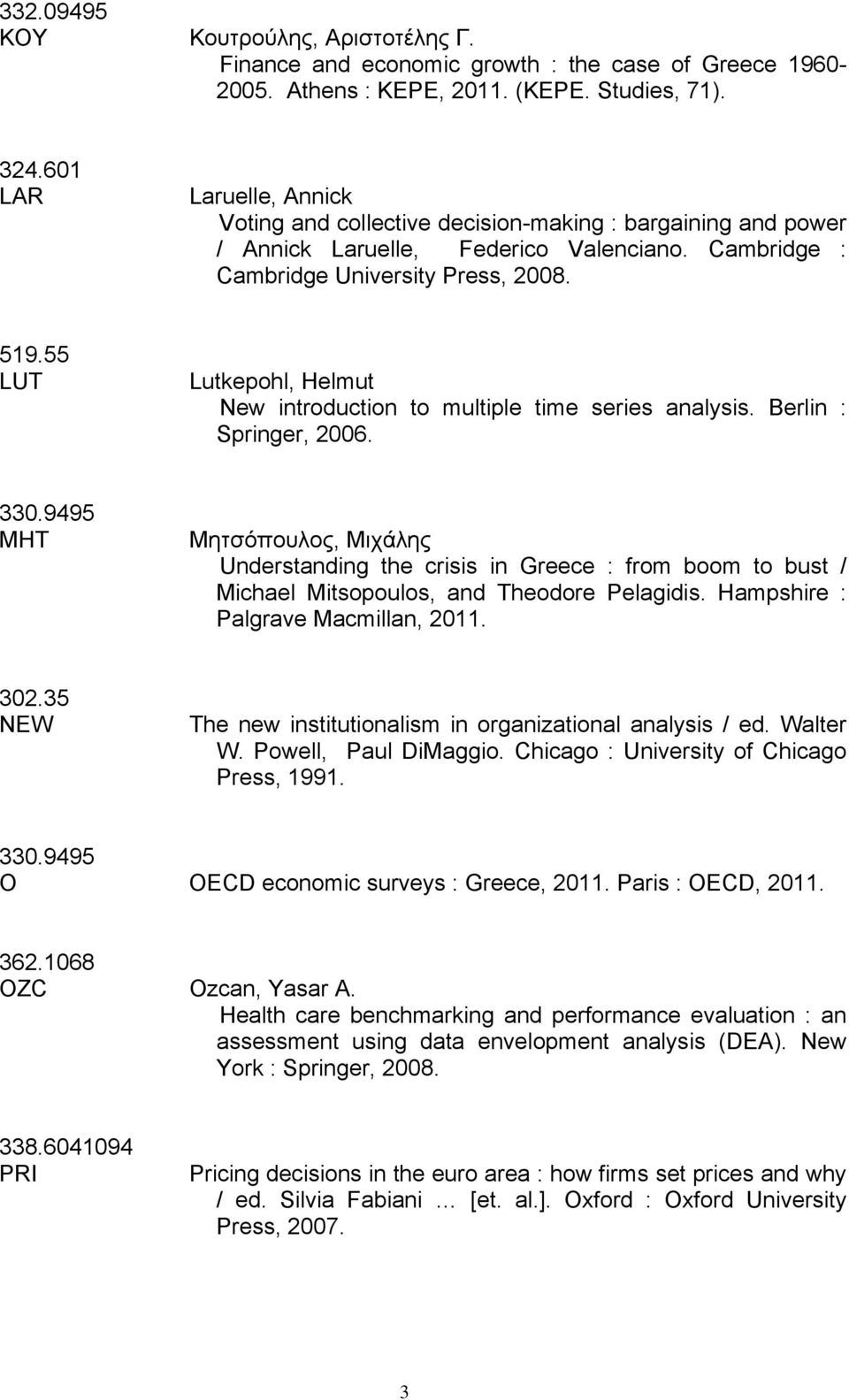 55 LUT Lutkepohl, Helmut New introduction to multiple time series analysis. Berlin : Springer, 2006. 330.