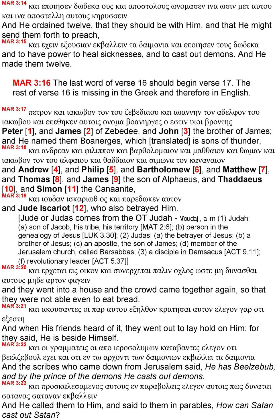 MAR 3:16 The last word of verse 16 should begin verse 17. The rest of verse 16 is missing in the Greek and therefore in English.