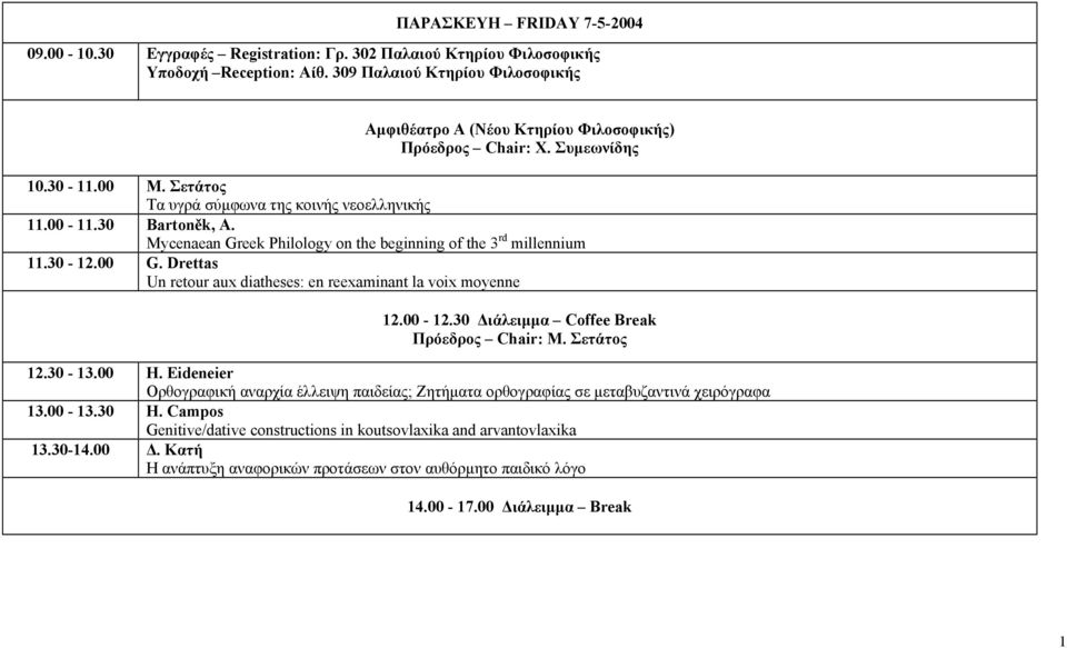 Mycenaean Greek Philology on the beginning of the 3 rd millennium 11.30-12.00 G. Drettas Un retour aux diatheses: en reexaminant la voix moyenne 12.00-12.30 ιάλειµµα Coffee Break Πρόεδρος Chair: Μ.