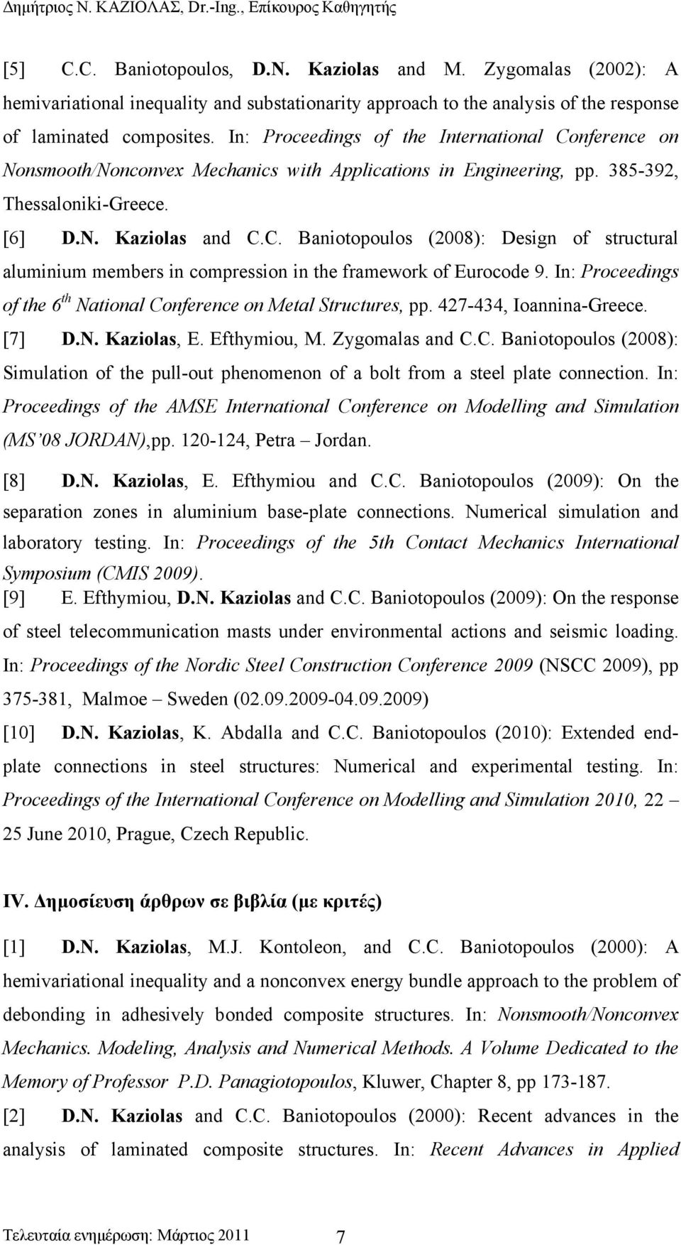 In: Proceedings of the 6 th National Conference on Metal Structures, pp. 427-434, Ioannina-Greece. [7] D.N. Kaziolas, E. Efthymiou, M. Zygomalas and C.C. Baniotopoulos (2008): Simulation of the pull-out phenomenon of a bolt from a steel plate connection.