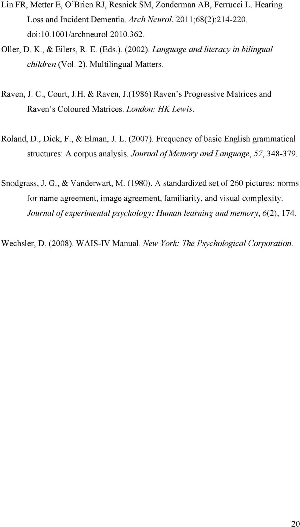 London: HK Lewis. Roland, D., Dick, F., & Elman, J. L. (2007). Frequency of basic English grammatical structures: A corpus analysis. Journal of Memory and Language, 57, 348-379. Snodgrass, J. G.