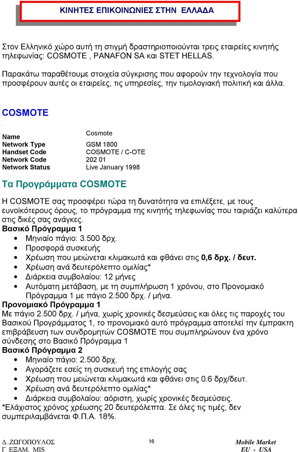 COSMOTE Name Cosmote Network Type GSM 1800 Handset Code COSMOTE / C-OTE Network Code 202 01 Network Status Live January 1998 Τα Προγράµµατα COSMOTE Η COSMOTE σας προσφέρει τώρα τη δυνατότητα να
