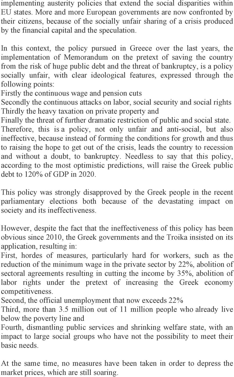 In this context, the policy pursued in Greece over the last years, the implementation of Memorandum on the pretext of saving the country from the risk of huge public debt and the threat of