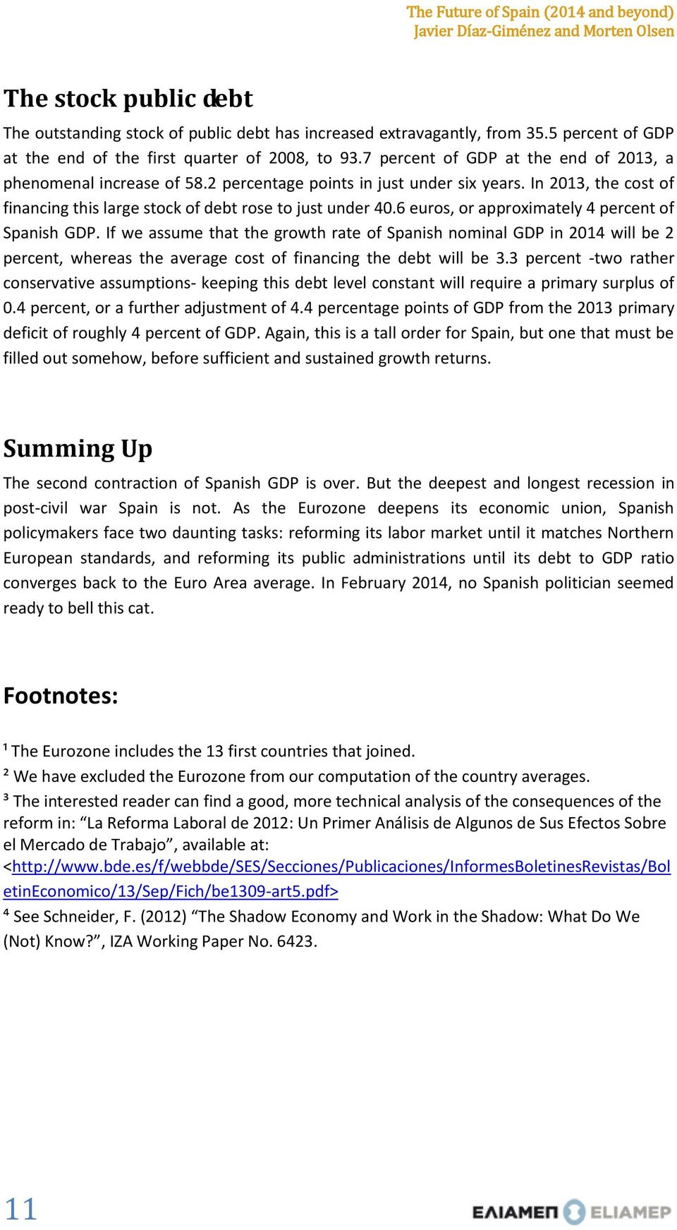 6 euros, or approximately 4 percent of Spanish GDP. If we assume that the growth rate of Spanish nominal GDP in 2014 will be 2 percent, whereas the average cost of financing the debt will be 3.