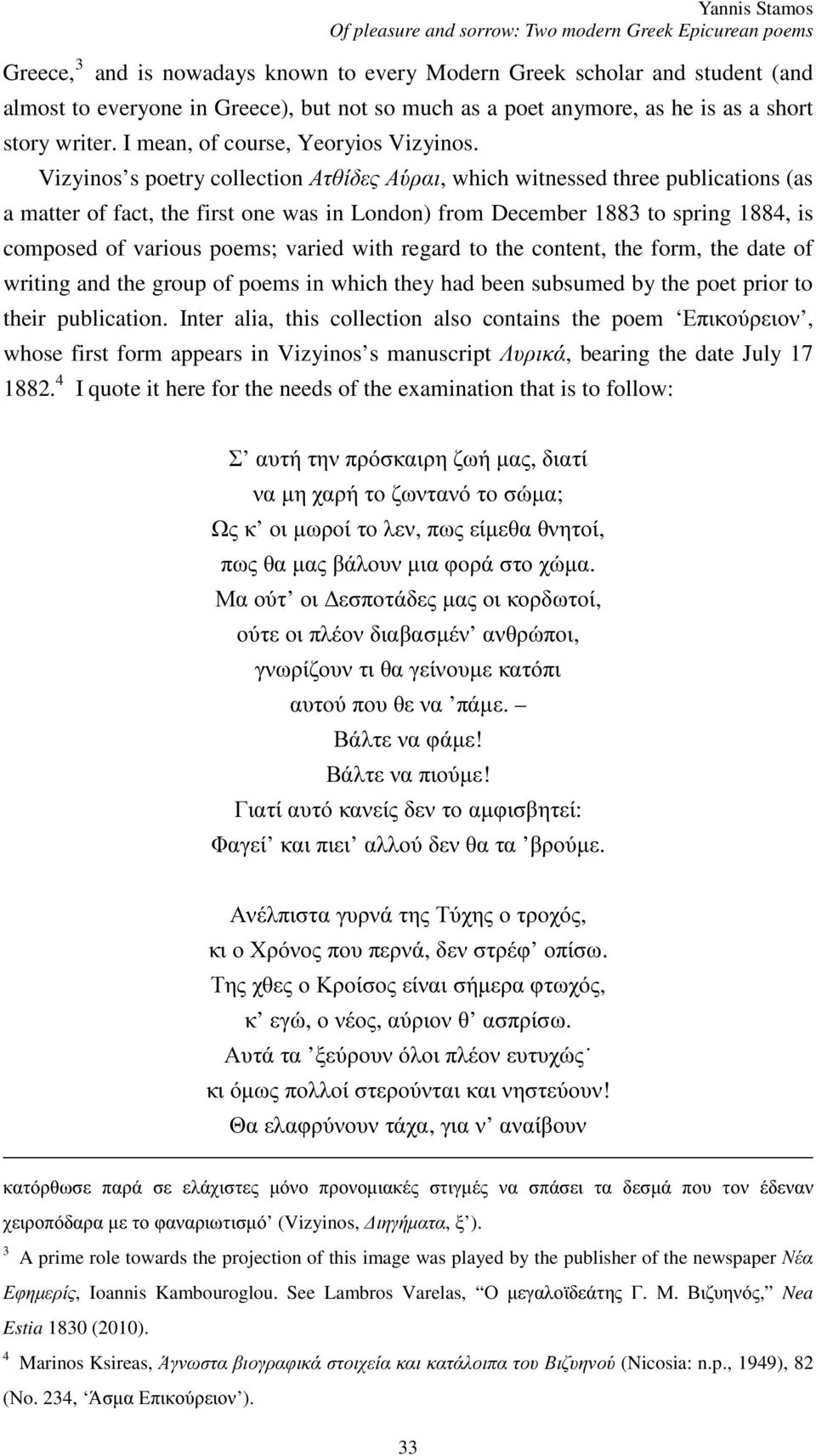 Vizyinos s poetry collection Ατθίδες Αύραι, which witnessed three publications (as a matter of fact, the first one was in London) from December 1883 to spring 1884, is composed of various poems;