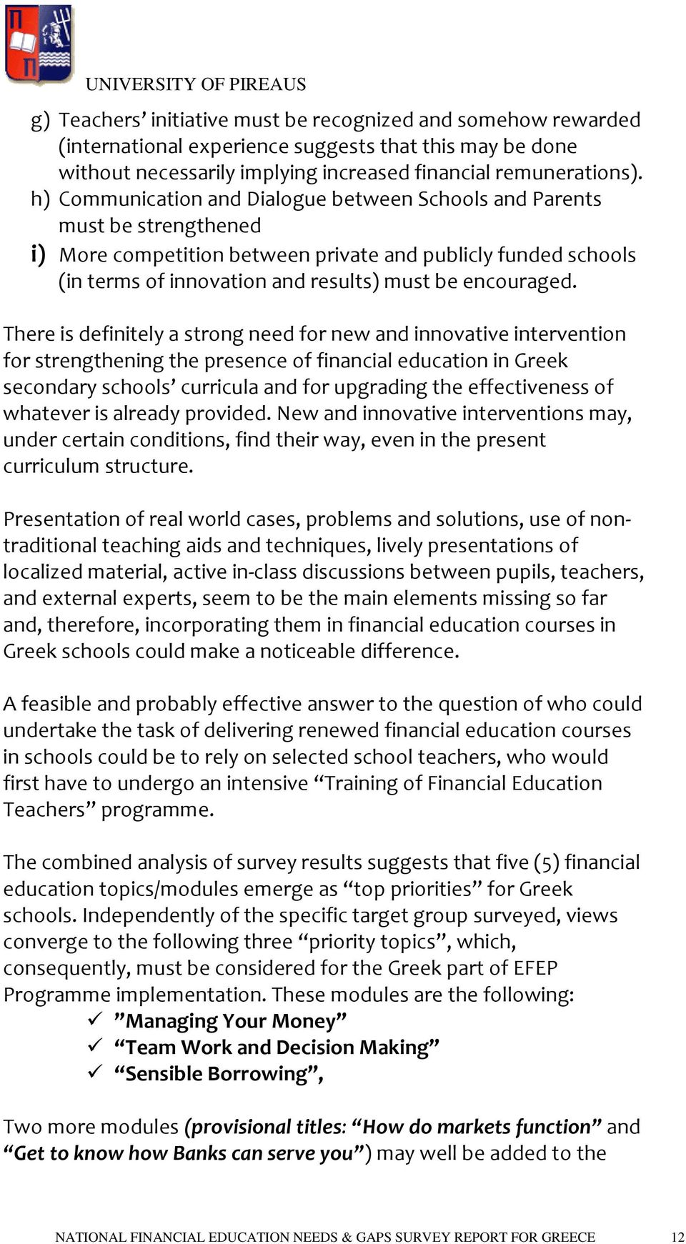 There is definitely a strong need for new and innovative intervention for strengthening the presence of financial education in Greek secondary schools curricula and for upgrading the effectiveness of