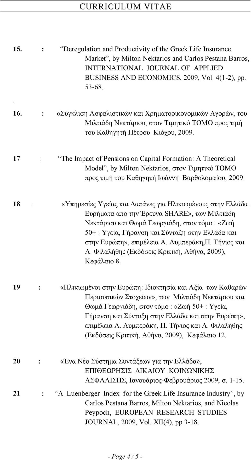 17 : The Impact of Pensions on Capital Formation: A Theoretical Model, by Milton Nektarios, στον Τιμητικό ΤΟΜΟ προς τιμή του Καθηγητή Ιωάννη Βαρθολομαίου, 2009.
