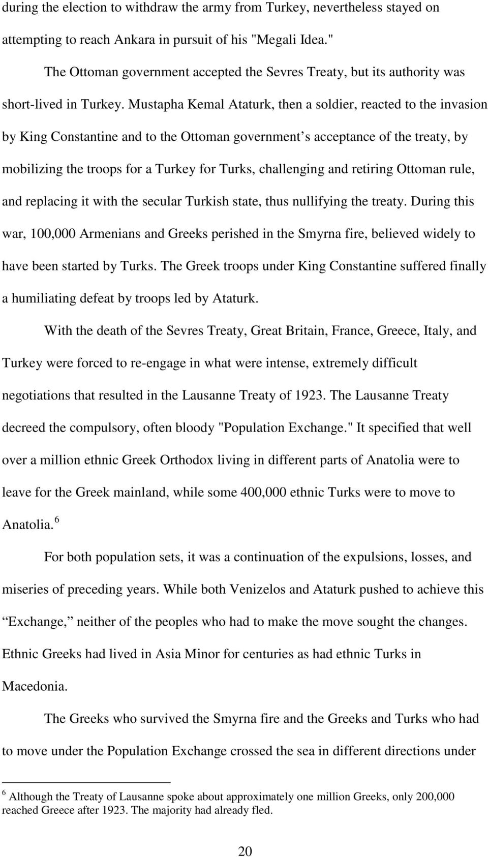 Mustapha Kemal Ataturk, then a soldier, reacted to the invasion by King Constantine and to the Ottoman government s acceptance of the treaty, by mobilizing the troops for a Turkey for Turks,