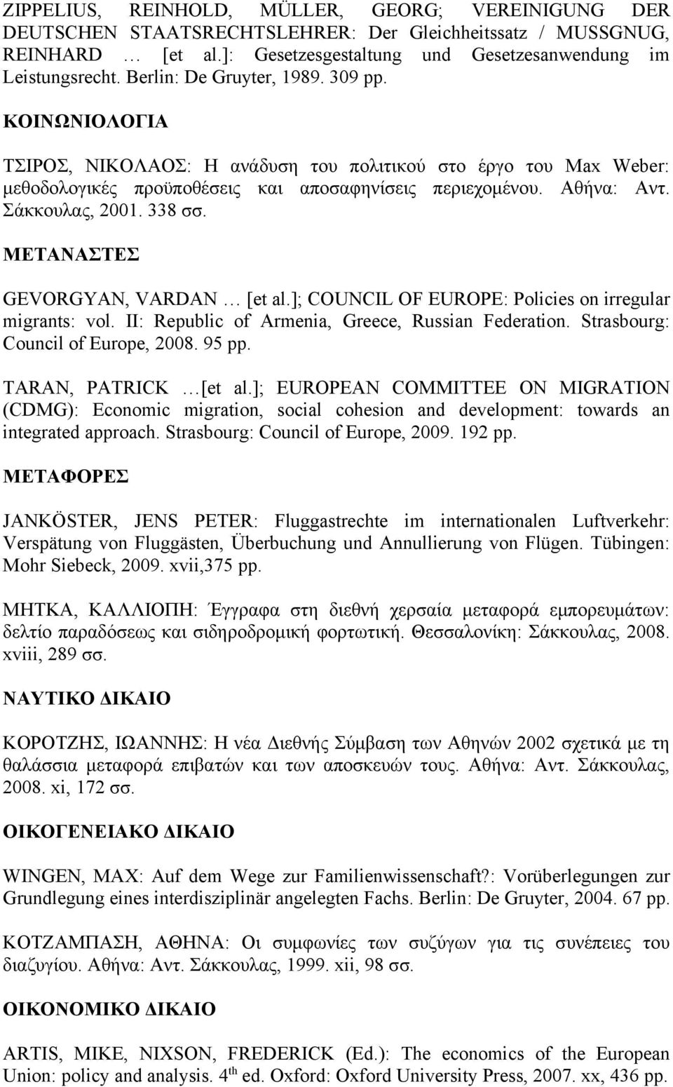 Σάκκουλας, 2001. 338 σσ. ΜΕΤΑΝΑΣΤΕΣ GEVORGYAN, VARDAN [et al.]; COUNCIL OF EUROPE: Policies on irregular migrants: vol. II: Republic of Armenia, Greece, Russian Federation.