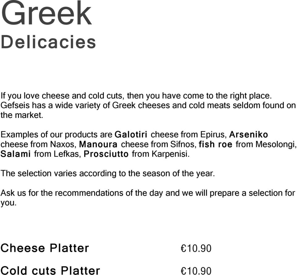 Examples of our products are Galotiri cheese from Epirus, Arseniko cheese from Naxos, Manoura cheese from Sifnos, fish roe from