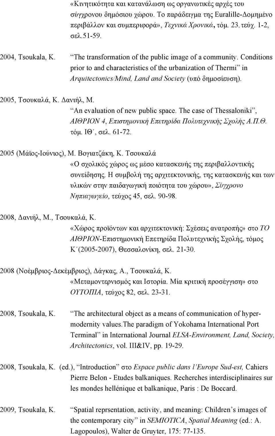 Conditions prior to and characteristics of the urbanization of Thermi in Arquitectonics/Mind, Land and Society (υπό δηµοσίευση). 2005, Τσουκαλά, Κ. Δανιήλ, Μ. An evaluation of new public space.