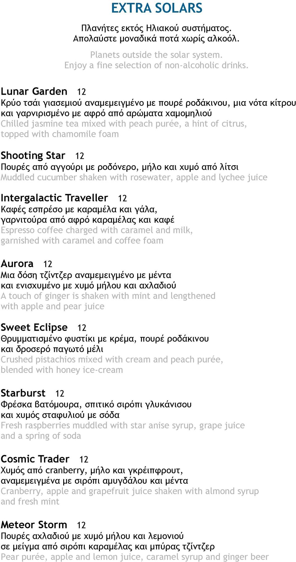 topped with chamomile foam Shooting Star 12 Πουρές από αγγούρι με ροδόνερο, μήλο και χυμό από λίτσι Muddled cucumber shaken with rosewater, apple and lychee juice Intergalactic Traveller 12 Καφές