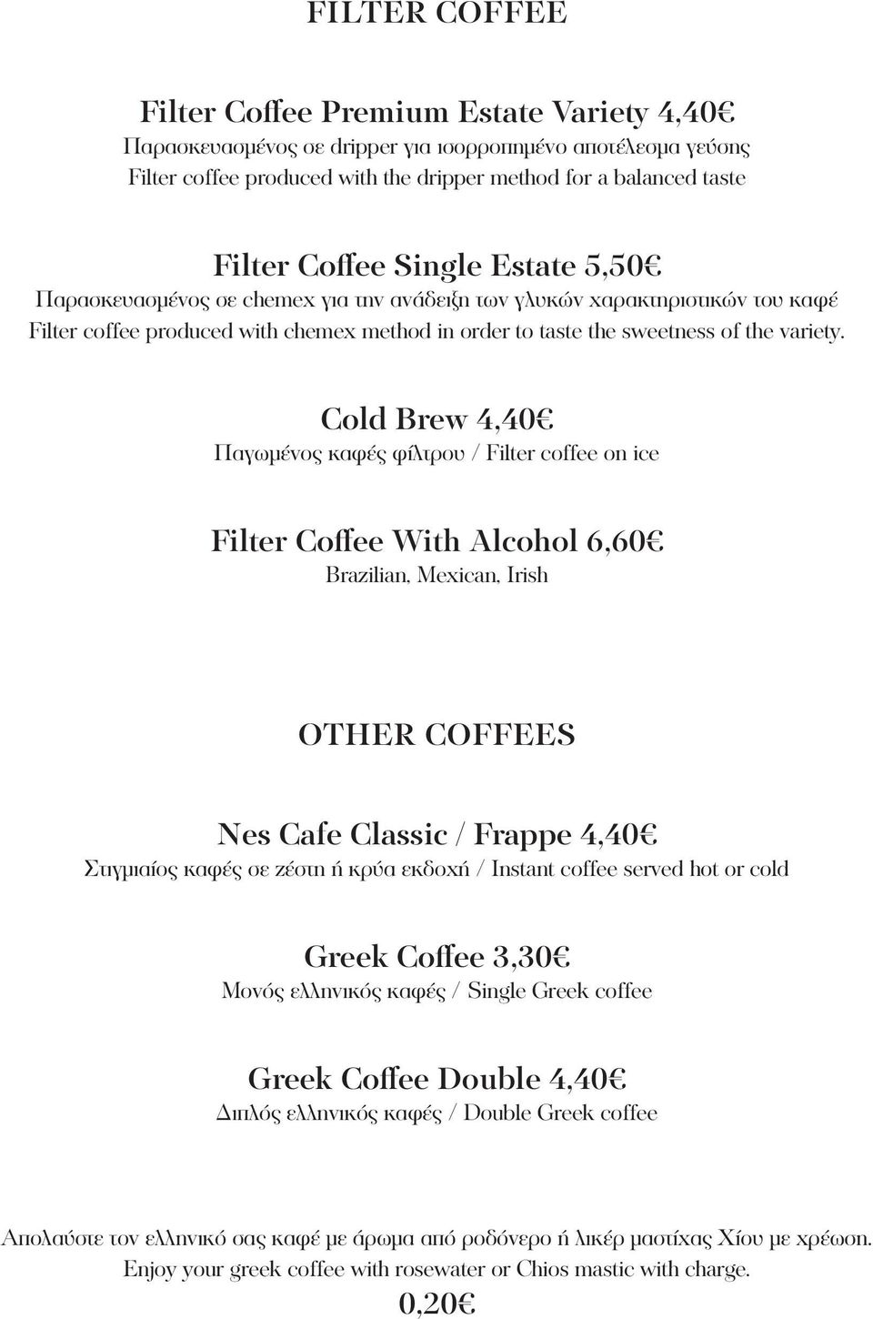 Cold Brew 4,40 Παγωμένος καφές φίλτρου / Filter coffee on ice Filter Coffee With Alcohol 6,60 Brazilian, Mexican, Irish Other Coffees Nes Cafe Classic / Frappe 4,40 Στιγμιαίος καφές σε ζέστη ή κρύα