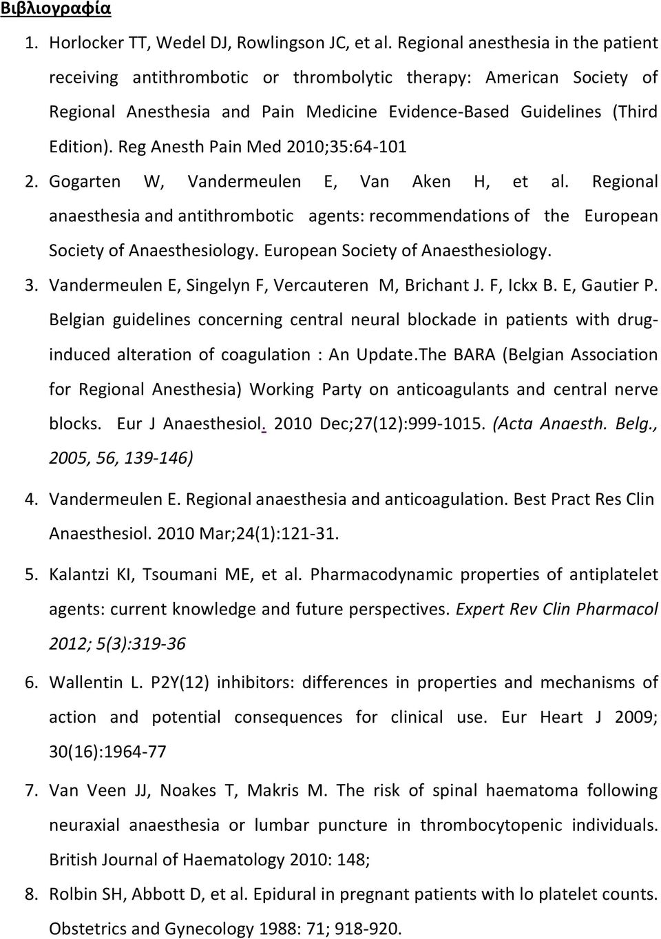 Reg Anesth Pain Med 2010;35:64-101 2. Gogarten W, Vandermeulen E, Van Aken H, et al. Regional anaesthesia and antithrombotic agents: recommendations of the European Society of Anaesthesiology.