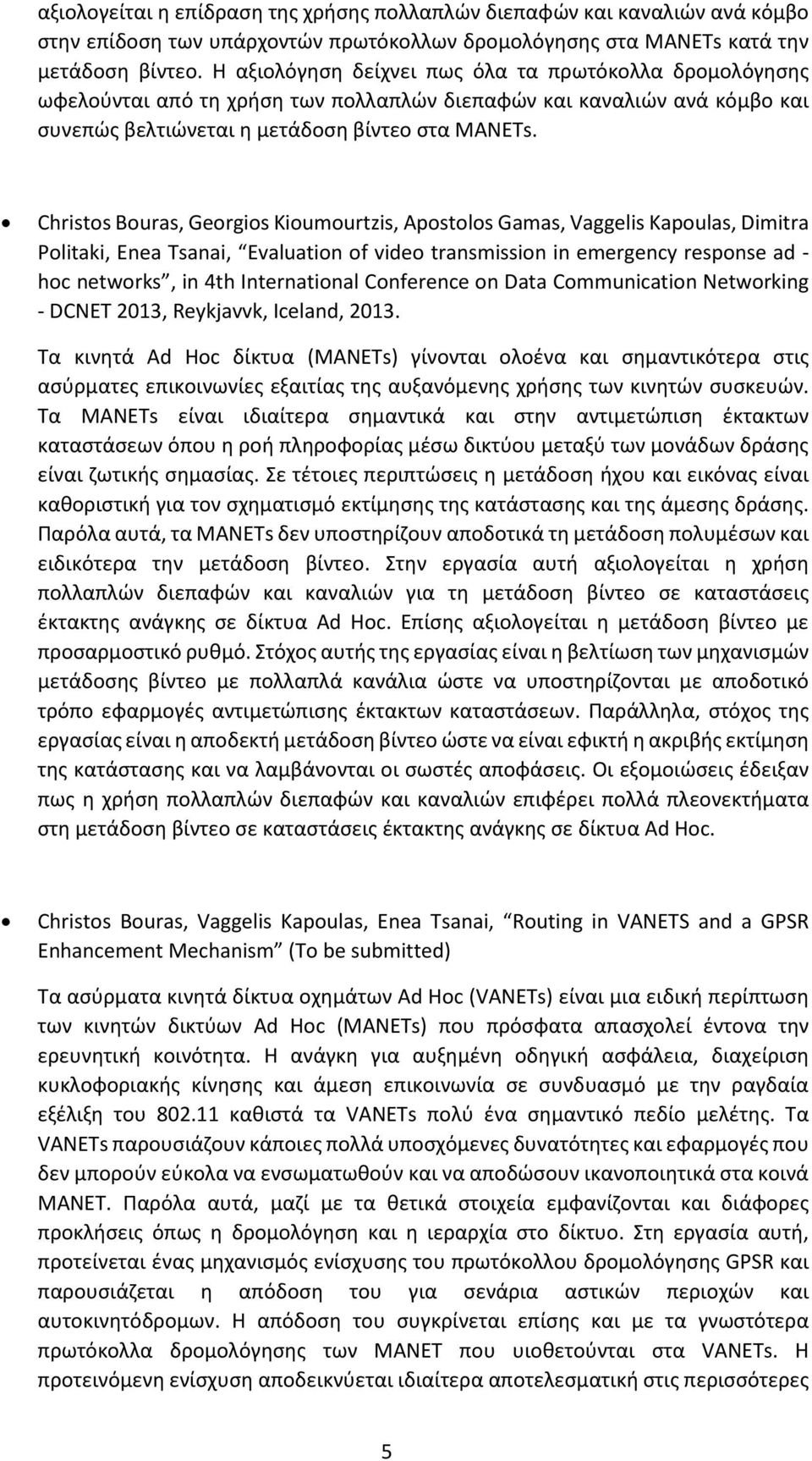 Christos Bouras, Georgios Kioumourtzis, Apostolos Gamas, Vaggelis Kapoulas, Dimitra Politaki, Enea Tsanai, Evaluation of video transmission in emergency response ad - hoc networks, in 4th