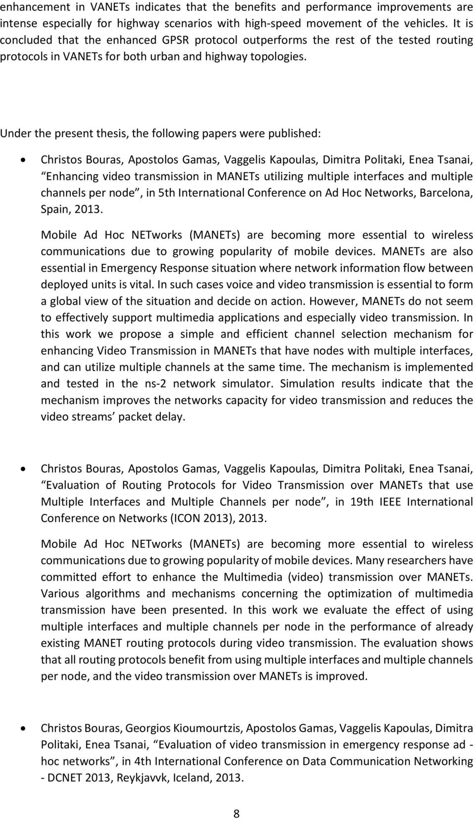 Under the present thesis, the following papers were published: Christos Bouras, Apostolos Gamas, Vaggelis Kapoulas, Dimitra Politaki, Enea Tsanai, Enhancing video transmission in MANETs utilizing