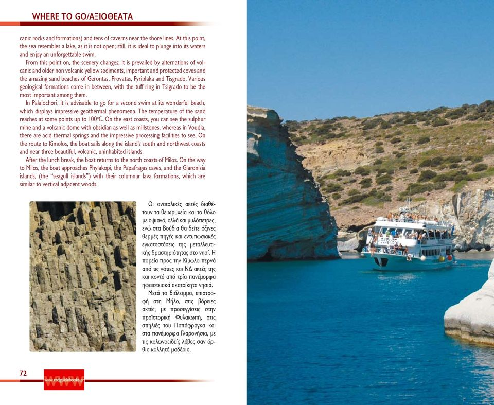 From this point on, the scenery changes; it is prevailed by alternations of volcanic and older non volcanic yellow sediments, important and protected coves and the amazing sand beaches of Gerontas,