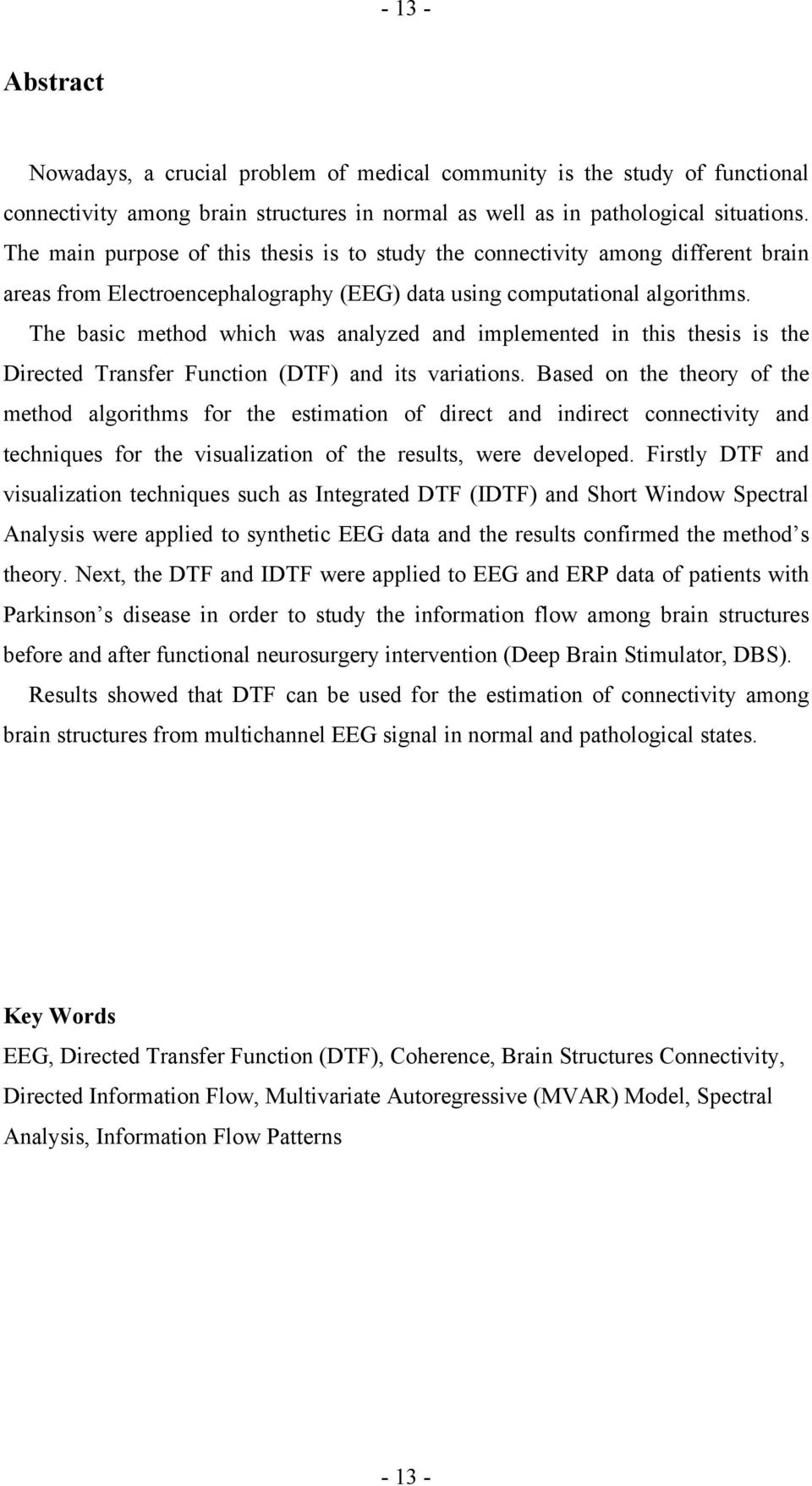 The basic method which was analyzed and implemented in this thesis is the Directed Transfer Function (DTF) and its variations.