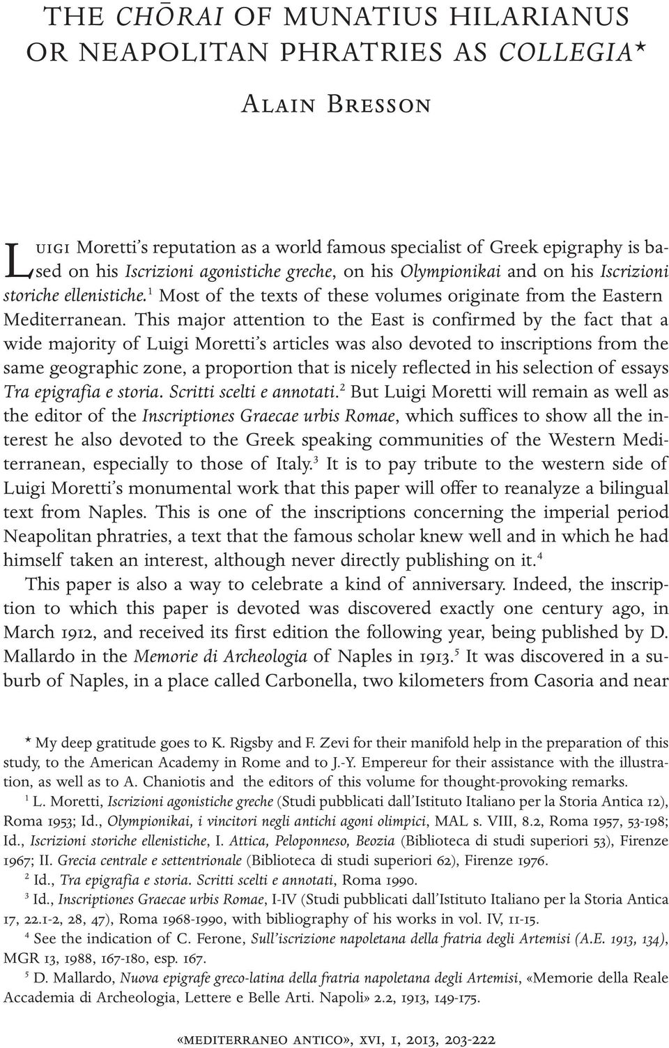 This major attention to the East is confirmed by the fact that a wide majority of Luigi Moretti s articles was also devoted to inscriptions from the same geographic zone, a proportion that is nicely