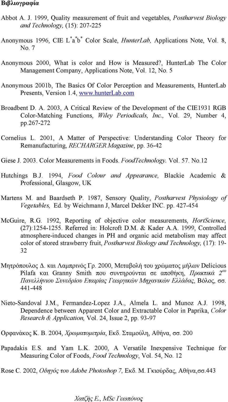 5 Anonymous 2001b, The Basics Of Color Perception and Measurements, HunterLab Presents, Version 1.4, www.hunterlab.com Broadbent D. A. 2003, A Critical Review of the Development of the CIE1931 RGB Color-Matching Functions, Wiley Periodicals, Inc.